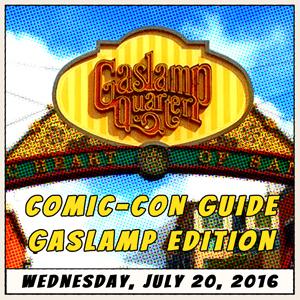 Comic-Con Guide – Gaslamp Edition: July 20, 2016